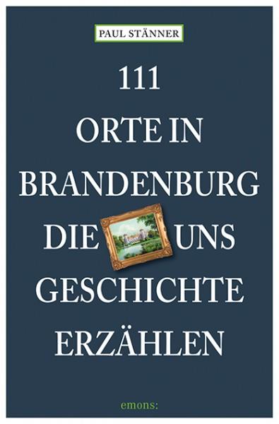 111 Orte in Brandenburg, die Geschichte erzählen