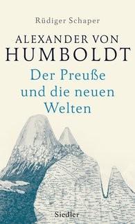 Schaper, Rüdiger; Alexander von Humboldt. Der Preuße und die neuen Welten