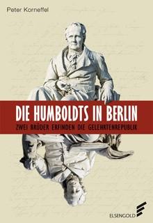 Korneffel, Peter; Die Humboldts in Berlin. Zwei Brüder erfinden die Gelehrtenrepublik