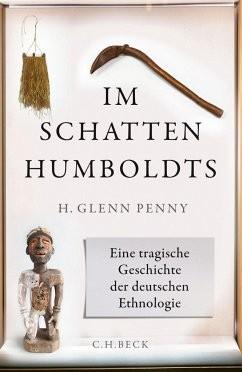 H. Glenn Penny, Im Schatten der Humboldts - Eine tragische Geschichte der deutschen Ethnologie