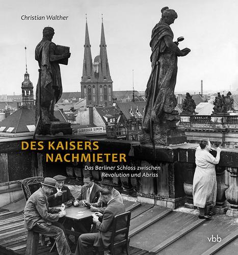 Christian Walther, des Kaisers Nachmieter - Das Berliner Schloss zwischen Revolution und Abriss
