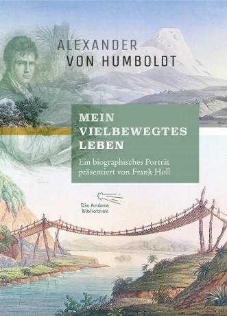 Alexander von Humboldt Mein vielbewegtes Leben Ein biographisches Porträt von Frank Holl