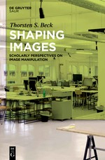 Beck, Thorsten Stephan; Shaping Images. Scholarly Perspectives on Image Manipulation